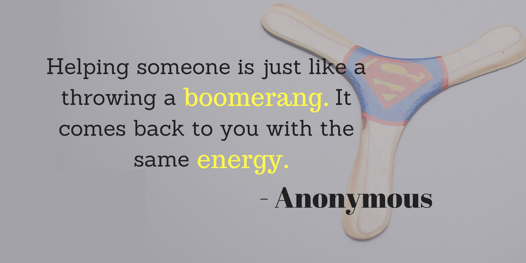 Helping someone is just like a throwing a boomerang. It comes back to to you with the same energy1